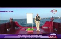 تغطية خاصة - الرئيس السيسي يفتتح عدداً من المشروعات الخاصة بالأستزراع والإنتاج السمكي