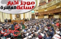 موجز أخبار الساعة 10 مساء.. البرلمان يوافق على 14 قانونا بجلسة اليوم