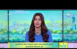 8 الصبح - الرئيس السيسي يوجه مميش بتسهيل أعمال المستثمرين في المنطقة الاقتصادية