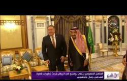 """الأخبار - العاهل السعودي يلتقي بومبيو في الرياض لبحث تطورات قضية الصحفي """"جمال خاشقجي """""""