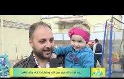 8 الصبح - ( يوم الآباء ) لتدعيم دور الأب ومشاركته في حياة الطفل