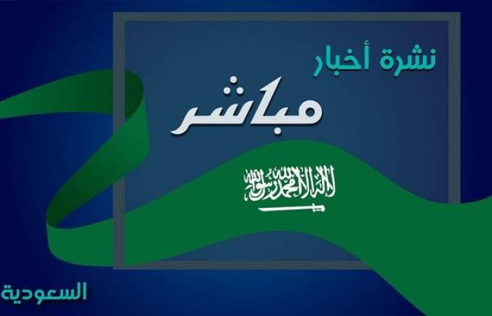 """نشرة أخبار """"مباشر"""" لأبرز الأحداث بالسعودية.. اليوم"""