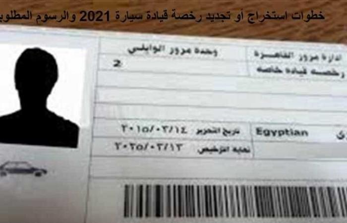 احذر عقوبات السير بـ رخصة قيادة منتهية .. الرسوم والخطوات الجديدة للتجديد 2021