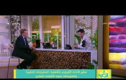 """8 الصبح - سفير الاتحاد الأوروبي """" المشروعات الصغيرة والمتوسطة عمود الاقتصاد المصري """""""