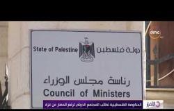 الأخبار - الحكومة الفلسطينية تطالب المجتمع الدولي لرفع الحصار عن غزة