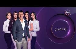 8 الصبح - آخر أخبار ( الفن - الرياضة - السياسة ) حلقة الاثنين 19 - 11 - 2018
