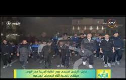 8 الصبح - الرئيس السيسي يزور الكلية الحربية فجر اليوم .. ويلتقي بالطلبة أثناء التدريبات الصباحية