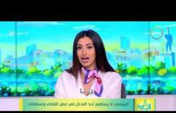 8 الصبح - السيسي : لا يستطيع أحد التدخل في عمل القضاء واستقلاله