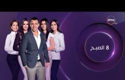 8 الصبح - آخر أخبار ( الفن - الرياضة - السياسة ) حلقة الأثنين 27 - 5 - 2019