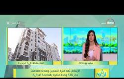 8 الصبح - الإسكان تمد فترة التسجيل وسداد مقدمات حجز 538 وحدة فاخرة بالعاصمة الإدارية