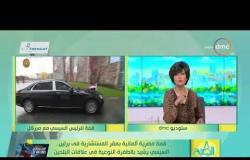 8 الصبح - قمة مصرية ألمانية بمقر المستشارية في برلين السيسي يشيد بالطفرة النوعية في علاقات البلدين