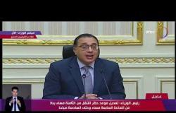 تغطية خاصة - رئيس الوزراء: تعديل موعد حظر التنقل من 8 مساء بدلا من 7 مساء وحتى 6 صباحا