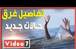 يوم الغرق الكبير..  تفاصيل غرق 9 حالات جديد فى مصر