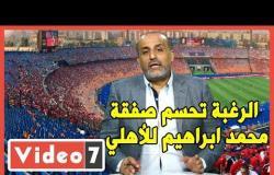 شبانة :  الرغبة تحسم صفقة محمد ابراهيم للأهلي.. ووحيد يطلب الرحيل