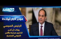 موجز الأخبار - الرئيس السيسي يؤكد أن أمن الخليج مرتبط بالأمن القومي المصري
