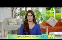 8 الصبح - الرئيس السيسي يتسلم رسالة من أمير الكويت